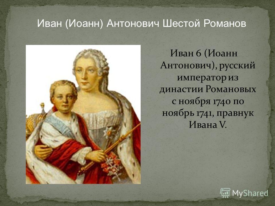 Иван 6 (Иоанн Антонович), русский император из династии Романовых c ноября 1740 по ноябрь 1741, правнук Ивана V. Иван (Иоанн) Антонович Шестой Романов