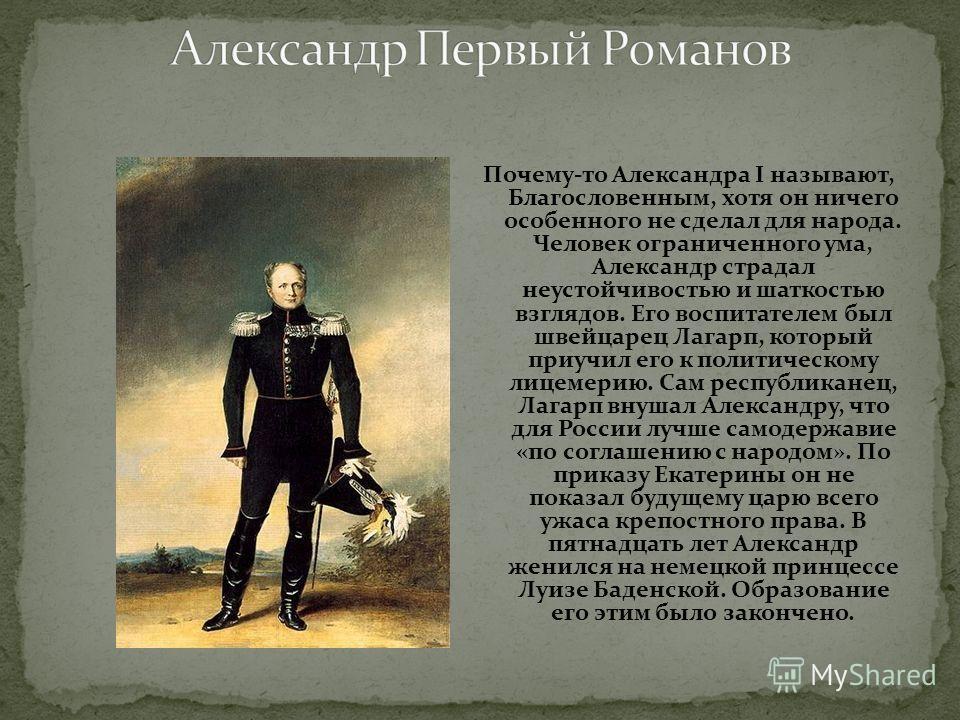 Почему-то Александра I называют, Благословенным, хотя он ничего особенного не сделал для народа. Человек ограниченного ума, Александр страдал неустойчивостью и шаткостью взглядов. Его воспитателем был швейцарец Лагарп, который приучил его к политичес