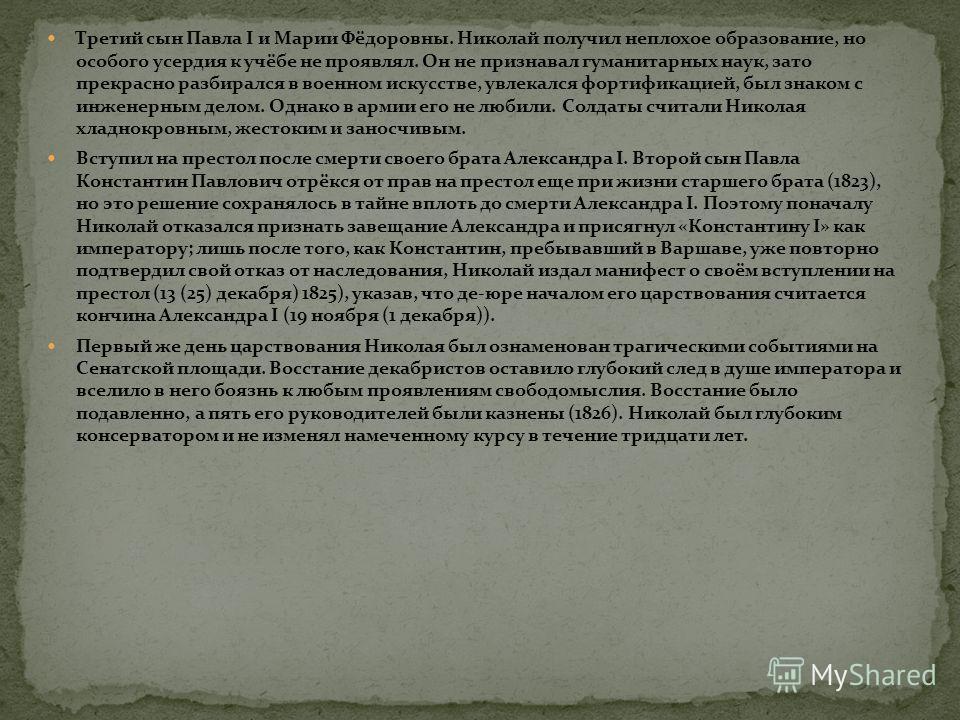 Третий сын Павла I и Марии Фёдоровны. Николай получил неплохое образование, но особого усердия к учёбе не проявлял. Он не признавал гуманитарных наук, зато прекрасно разбирался в военном искусстве, увлекался фортификацией, был знаком с инженерным дел