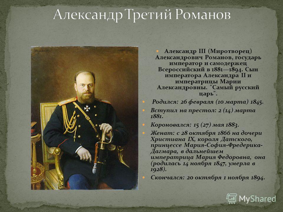 Александр III (Миротворец) Александрович Романов, государь император и самодержец Всероссийский в 18811894. Сын императора Александра II и императрицы Марии Александровны.