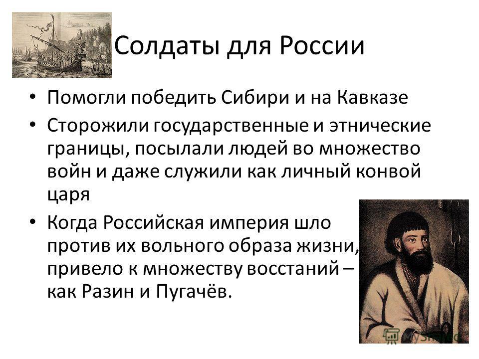 Солдаты для России Помогли победить Сибири и на Кавказе Сторожили государственные и этнические границы, посылали людей во множество войн и даже служили как личный конвой царя Когда Российская империя шло против их вольного образа жизни, привело к мно