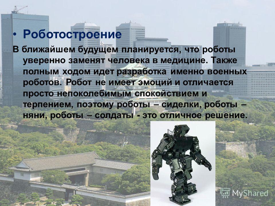 Роботостроение В ближайшем будущем планируется, что роботы уверенно заменят человека в медицине. Также полным ходом идет разработка именно военных роботов. Робот не имеет эмоций и отличается просто непоколебимым спокойствием и терпением, поэтому робо