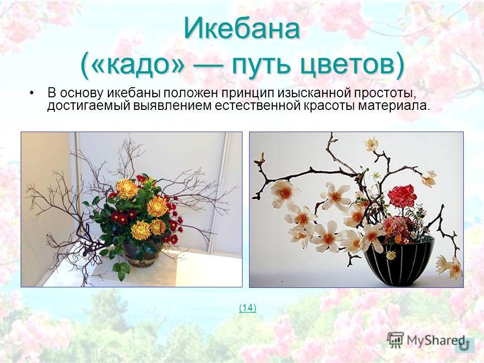 Икебана («кадо» путь цветов) В основу икебаны положен принцип изысканной простоты, достигаемый выявлением естественной красоты материала. (14)