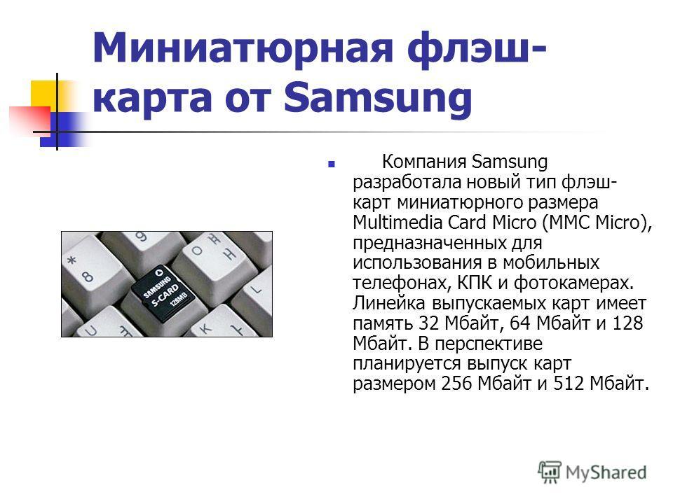 Миниатюрная флэш- карта от Samsung Компания Samsung разработала новый тип флэш- карт миниатюрного размера Multimedia Card Micro (MMC Micro), предназначенных для использования в мобильных телефонах, КПК и фотокамерах. Линейка выпускаемых карт имеет па