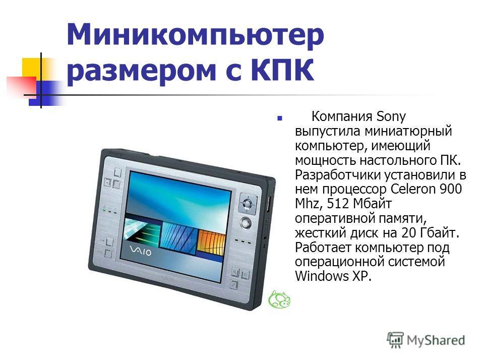 Миникомпьютер размером с КПК Компания Sony выпустила миниатюрный компьютер, имеющий мощность настольного ПК. Разработчики установили в нем процессор Celeron 900 Mhz, 512 Мбайт оперативной памяти, жесткий диск на 20 Гбайт. Работает компьютер под опера