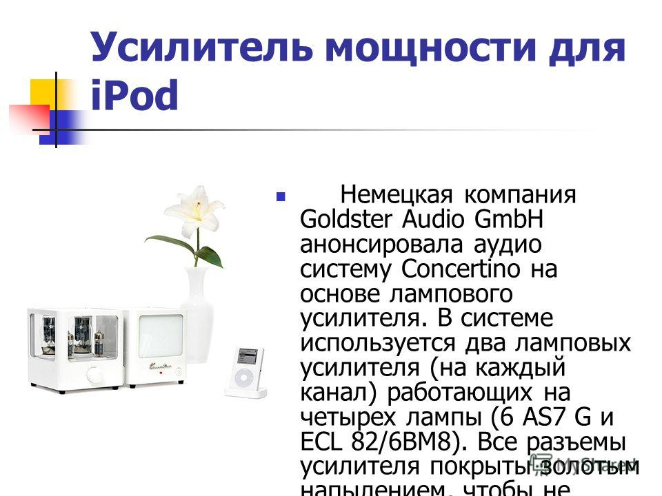 Усилитель мощности для iPod Немецкая компания Goldster Audio GmbH анонсировала аудио систему Concertino на основе лампового усилителя. В системе используется два ламповых усилителя (на каждый канал) работающих на четырех лампы (6 AS7 G и ECL 82/6BM8)