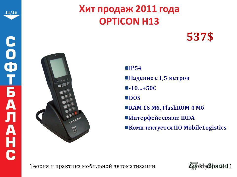 14/16 Хит продаж 2011 года OPTICON H13 IP54 Падение с 1,5 метров -10…+50C DOS RAM 16 Мб, FlashROM 4 Мб Интерфейс связи: IRDA Комплектуется ПО MobileLogistics 537$ Теория и практика мобильной автоматизации26 октября 2011