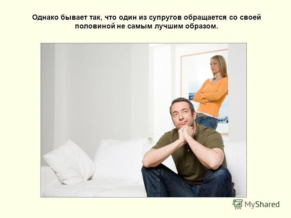 Однако бывает так, что один из супругов обращается со своей половиной не самым лучшим образом.
