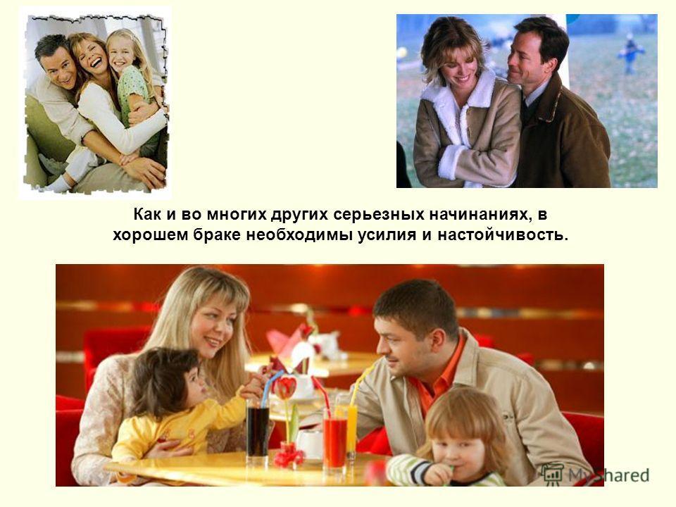 Как и во многих других серьезных начинаниях, в хорошем браке необходимы усилия и настойчивость.