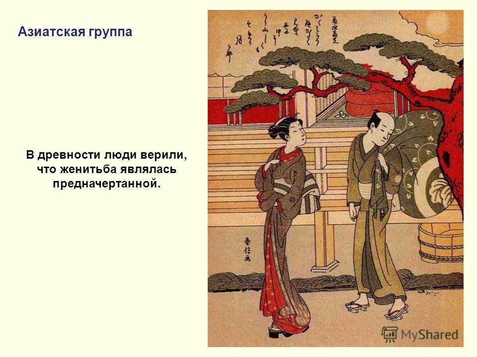 Азиатская группа В древности люди верили, что женитьба являлась предначертанной.