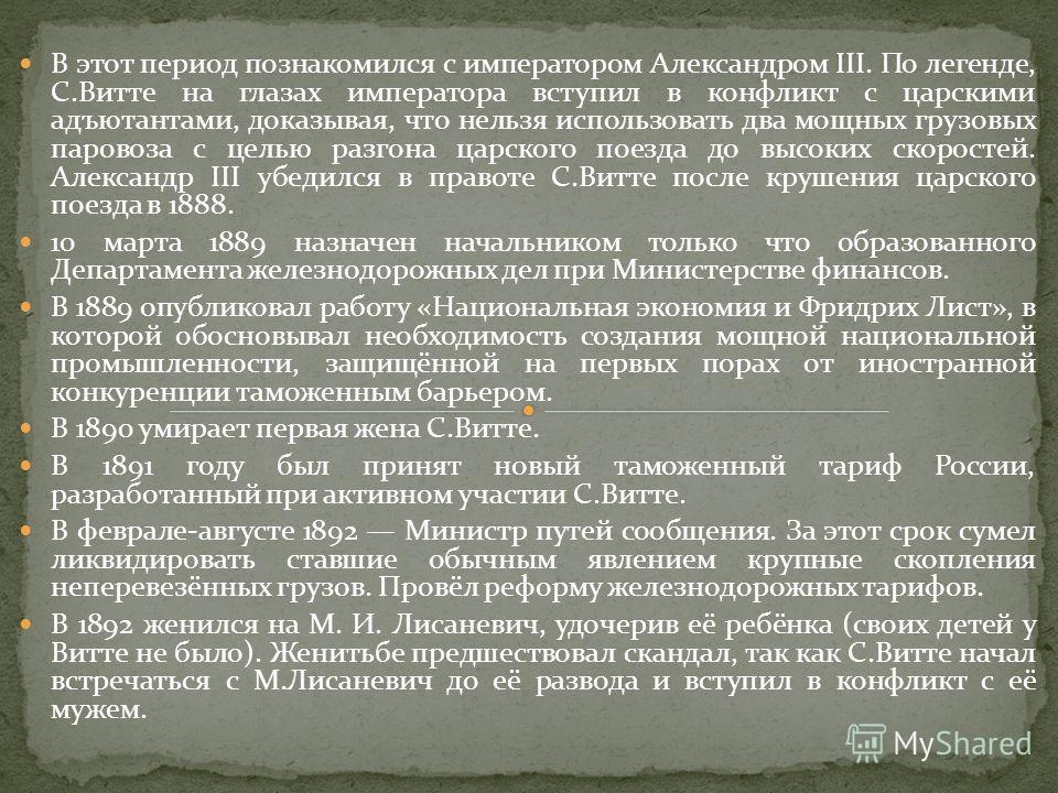 В этот период познакомился с императором Александром III. По легенде, С.Витте на глазах императора вступил в конфликт с царскими адъютантами, доказывая, что нельзя использовать два мощных грузовых паровоза с целью разгона царского поезда до высоких с