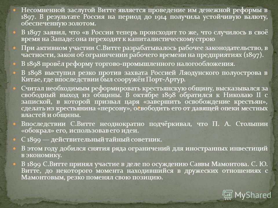 Несомненной заслугой Витте является проведение им денежной реформы в 1897. В результате Россия на период до 1914 получила устойчивую валюту, обеспеченную золотом. В 1897 заявил, что «в России теперь происходит то же, что случилось в своё время на Зап