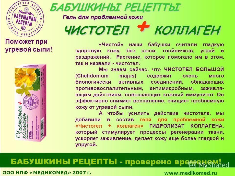 ООО НПФ «МЕДИКОМЕД» 2007 г. www.medikomed.ru БАБУШКИНЫ РЕЦЕПТЫ - проверено временем! «Чистой» наши бабушки считали гладкую здоровую кожу, без сыпи, гнойничков, угрей и раздражений. Растение, которое помогало им в этом, так и назвали - чистотел. Мы зн