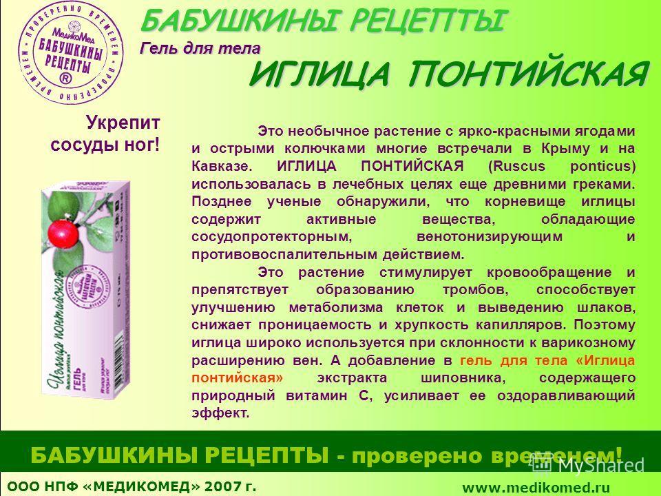 ООО НПФ «МЕДИКОМЕД» 2007 г. www.medikomed.ru БАБУШКИНЫ РЕЦЕПТЫ - проверено временем! Это необычное растение с ярко-красными ягодами и острыми колючками многие встречали в Крыму и на Кавказе. ИГЛИЦА ПОНТИЙСКАЯ (Ruscus ponticus) использовалась в лечебн