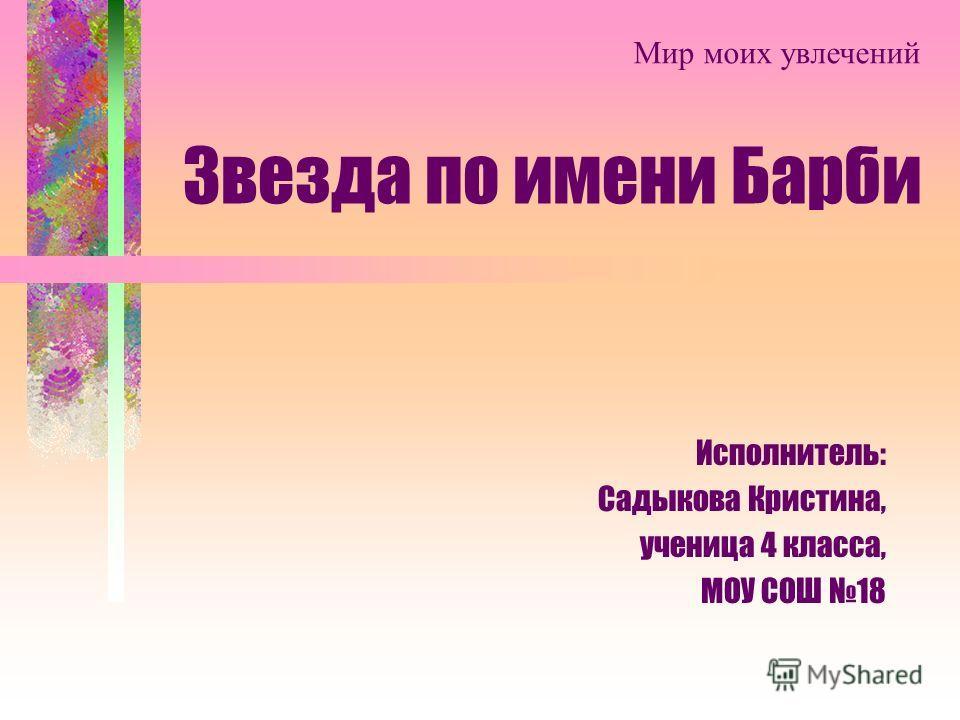 Звезда по имени Барби Исполнитель: Садыкова Кристина, ученица 4 класса, МОУ СОШ 18 Мир моих увлечений