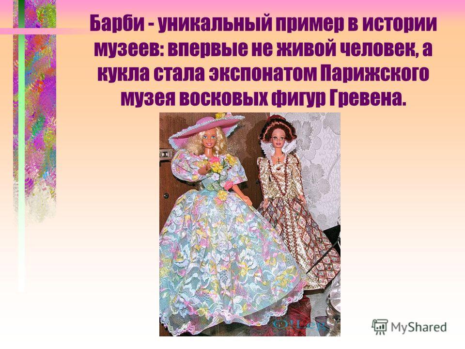 Барби - уникальный пример в истории музеев: впервые не живой человек, а кукла стала экспонатом Парижского музея восковых фигур Гревена.