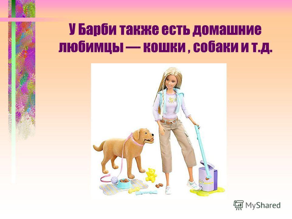 У Барби также есть домашние любимцы кошки, собаки и т.д.