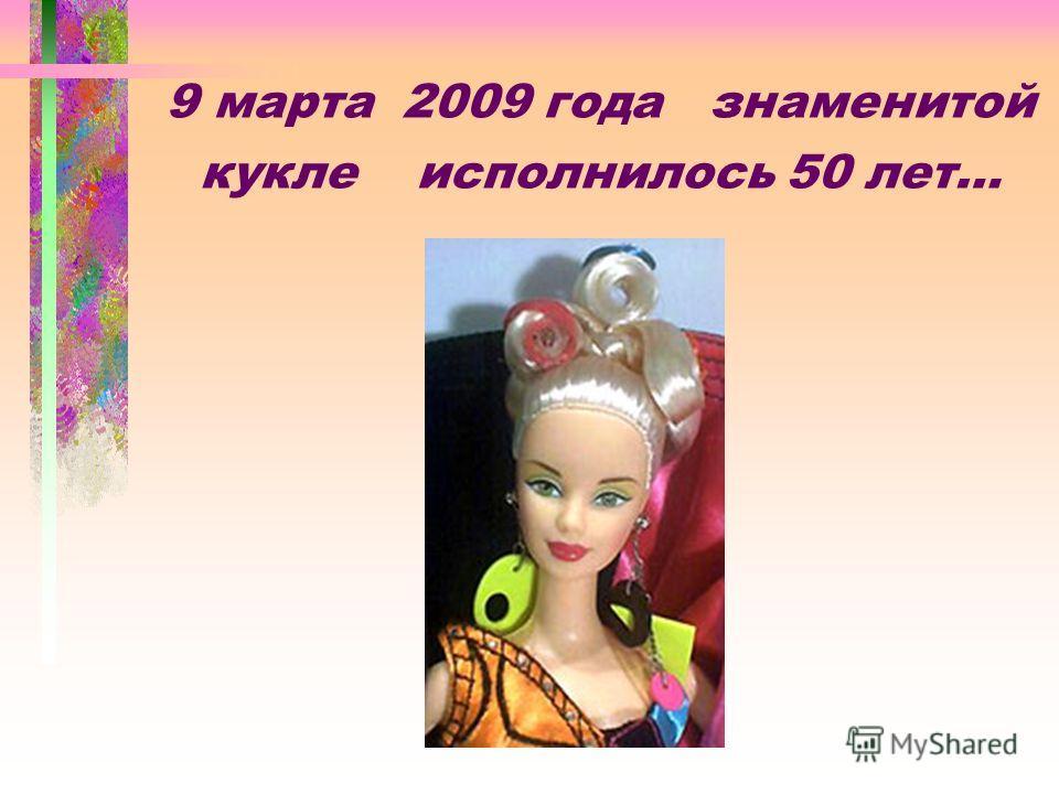 9 марта 2009 года знаменитой кукле исполнилось 50 лет…