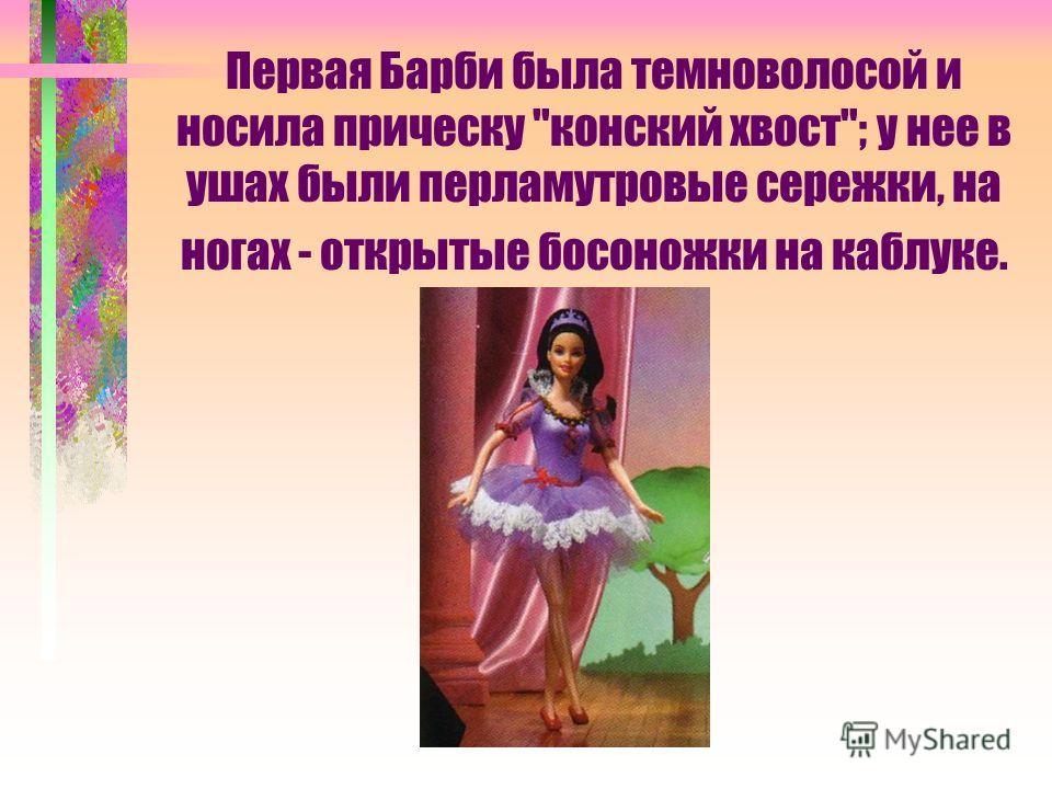Первая Барби была темноволосой и носила прическу конский хвост; у нее в ушах были перламутровые сережки, на ногах - открытые босоножки на каблуке.
