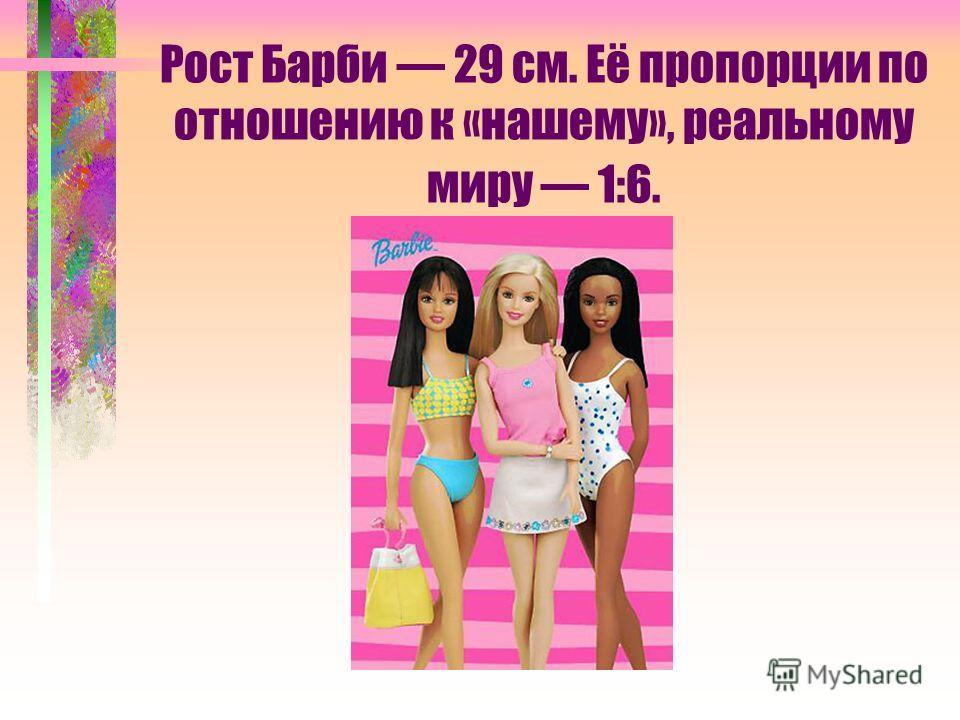 Рост Барби 29 см. Её пропорции по отношению к «нашему», реальному миру 1:6.