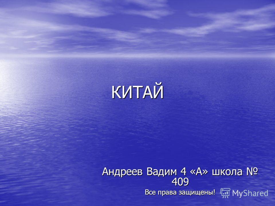 КИТАЙ Андреев Вадим 4 «А» школа 409 Все права защищены!