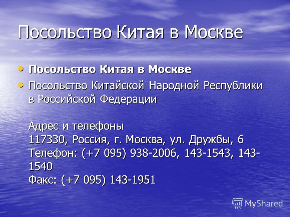 Посольство Китая в Москве Посольство Китая в Москве Посольство Китая в Москве Посольство Китайской Народной Республики в Российской Федерации Адрес и телефоны 117330, Россия, г. Москва, ул. Дружбы, 6 Телефон: (+7 095) 938-2006, 143-1543, 143- 1540 Фа