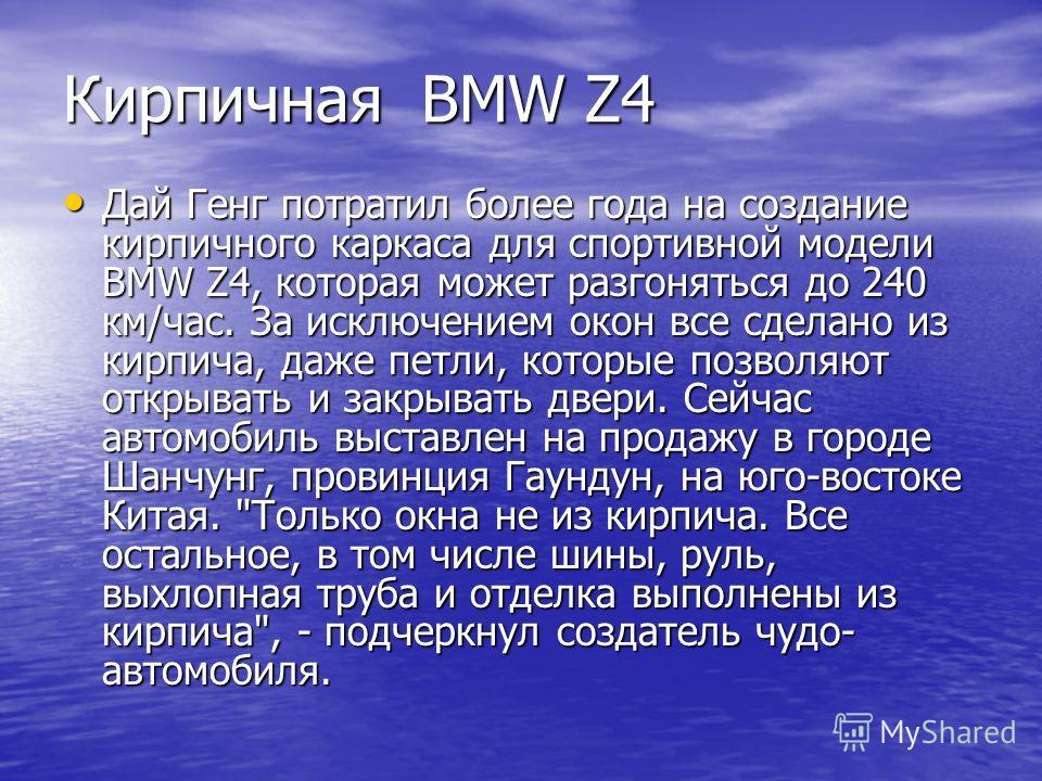 Кирпичная BMW Z4 Дай Генг потратил более года на создание кирпичного каркаса для спортивной модели BMW Z4, которая может разгоняться до 240 км/час. За исключением окон все сделано из кирпича, даже петли, которые позволяют открывать и закрывать двери.