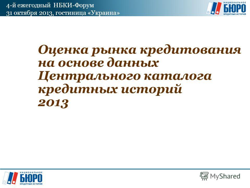 4-й ежегодный НБКИ-Форум 31 октября 2013, гостиница «Украина» Оценка рынка кредитования на основе данных Центрального каталога кредитных историй 2013