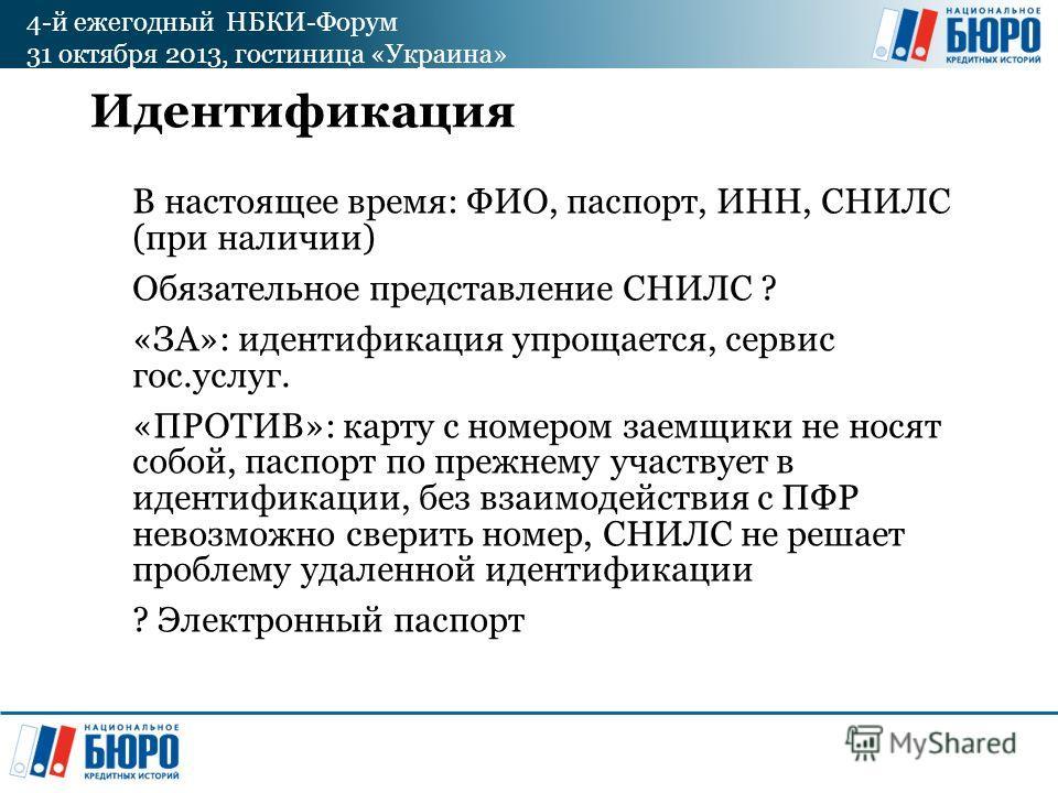 4-й ежегодный НБКИ-Форум 31 октября 2013, гостиница «Украина» Идентификация В настоящее время: ФИО, паспорт, ИНН, СНИЛС (при наличии) Обязательное представление СНИЛС ? «ЗА»: идентификация упрощается, сервис гос.услуг. «ПРОТИВ»: карту с номером заемщ
