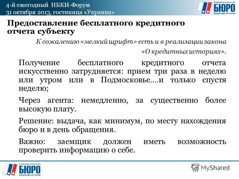 4-й ежегодный НБКИ-Форум 31 октября 2013, гостиница «Украина» Предоставление бесплатного кредитного отчета субъекту К сожалению «мелкий шрифт» есть и в реализации закона «О кредитных историях». Получение бесплатного кредитного отчета искусственно зат