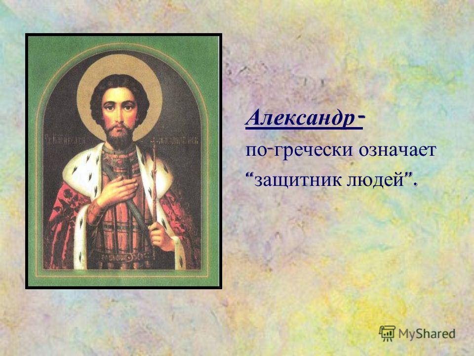 Александр - по - гречески означает защитник людей.