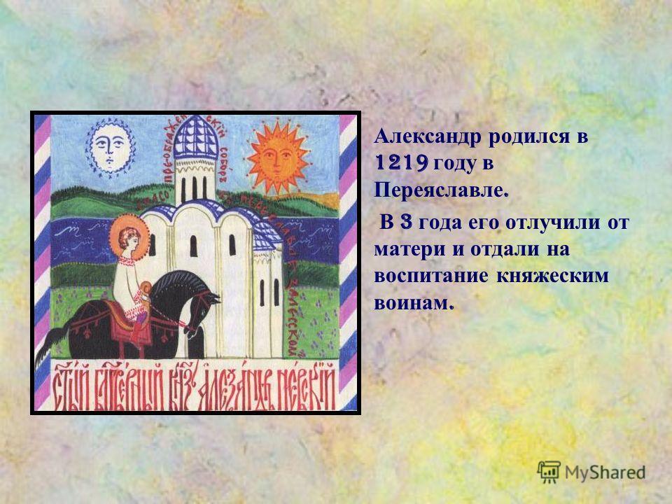 Александр родился в 1219 году в Переяславле. В 3 года его отлучили от матери и отдали на воспитание княжеским воинам.