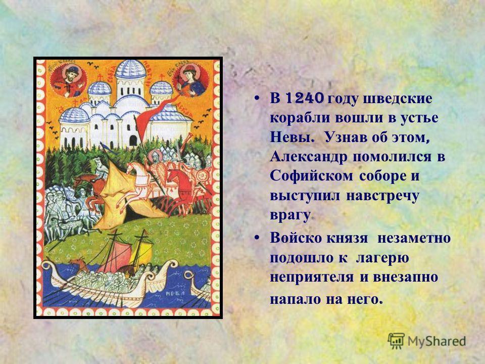 В 1240 году шведские корабли вошли в устье Невы. Узнав об этом, Александр помолился в Софийском соборе и выступил навстречу врагу. Войско князя незаметно подошло к лагерю неприятеля и внезапно напало на него.