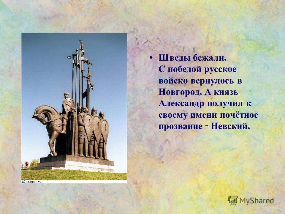 Шведы бежали. С победой русское войско вернулось в Новгород. А князь Александр получил к своему имени почётное прозвание - Невский.