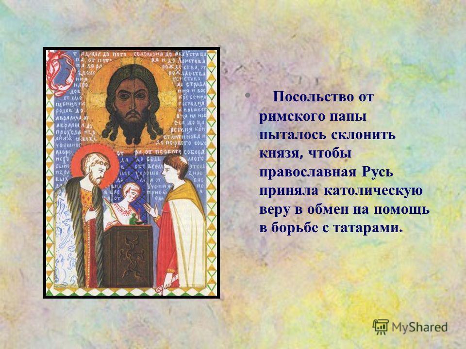 Посольство от римского папы пыталось склонить князя, чтобы православная Русь приняла католическую веру в обмен на помощь в борьбе с татарами.