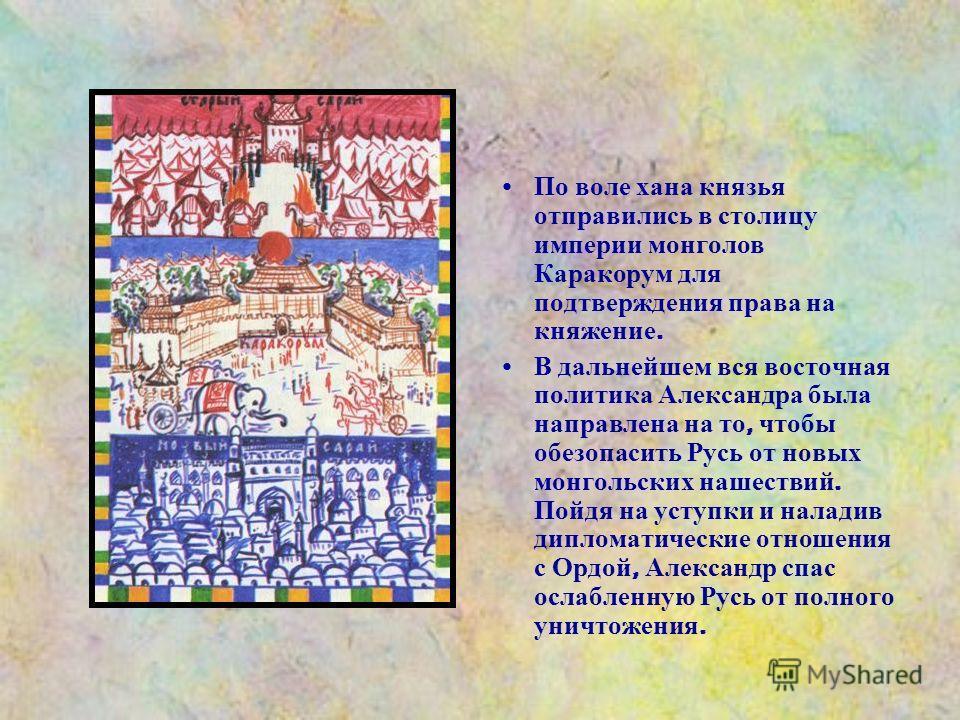 По воле хана князья отправились в столицу империи монголов Каракорум для подтверждения права на княжение. В дальнейшем вся восточная политика Александра была направлена на то, чтобы обезопасить Русь от новых монгольских нашествий. Пойдя на уступки и