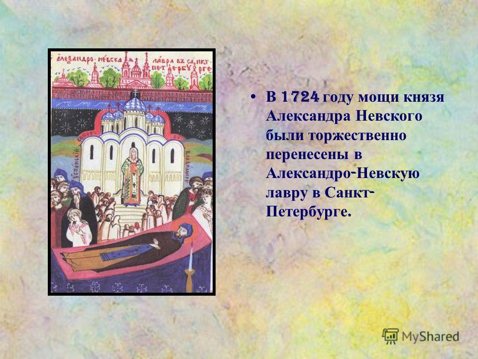 В 1724 году мощи князя Александра Невского были торжественно перенесены в Александро - Невскую лавру в Санкт - Петербурге.