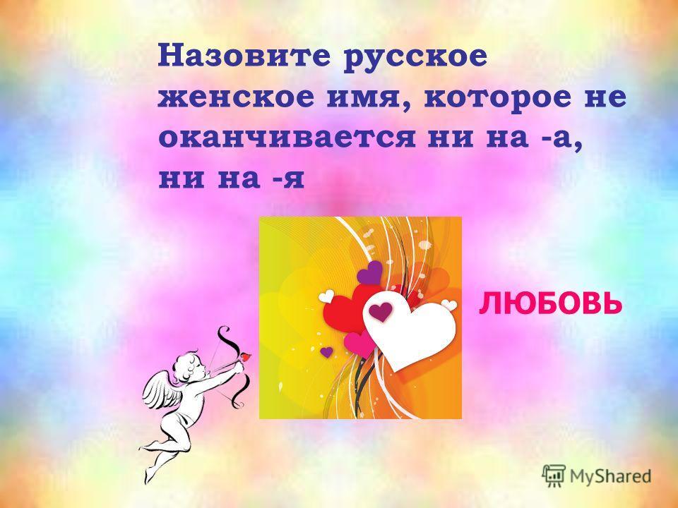 Назовите русское женское имя, которое не оканчивается ни на -а, ни на -я ЛЮБОВЬ