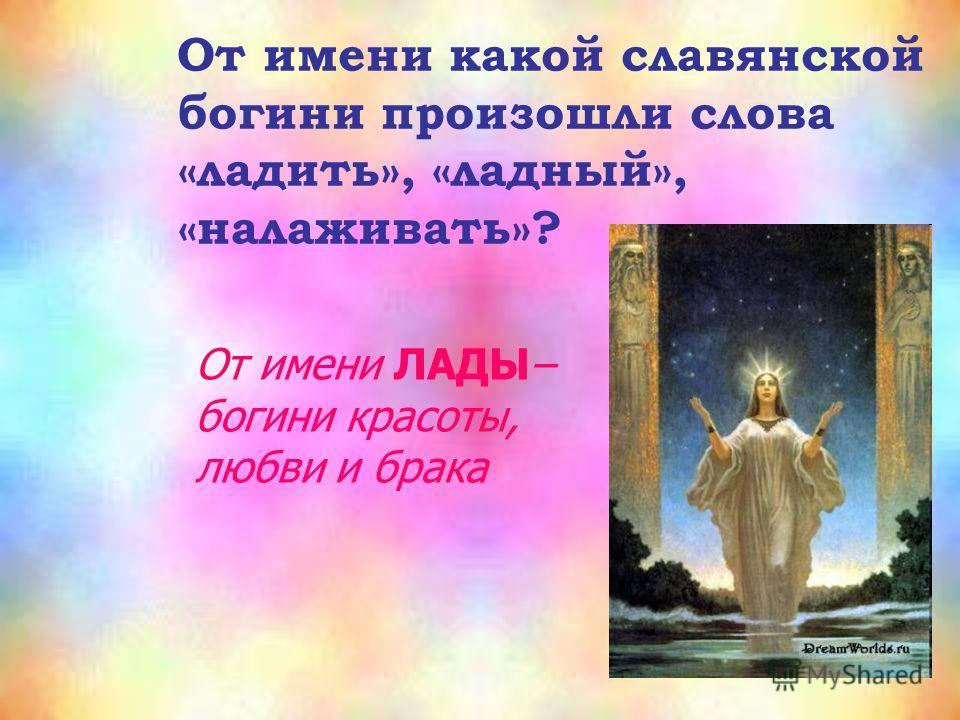 От имени какой славянской богини произошли слова «ладить», «ладный», «налаживать»? От имени ЛАДЫ– богини красоты, любви и брака