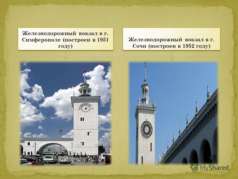 Железнодорожный вокзал в г. Симферополе (построен в 1951 году) Железнодорожный вокзал в г. Сочи (построен в 1952 году)