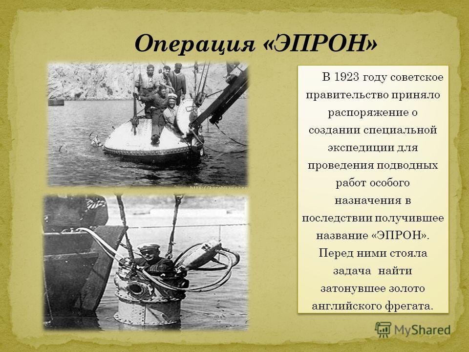 В 1923 году советское правительство приняло распоряжение о создании специальной экспедиции для проведения подводных работ особого назначения в последствии получившее название «ЭПРОН». Перед ними стояла задача найти затонувшее золото английского фрега