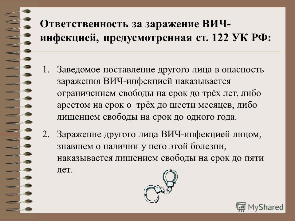 Ответственность за заражение ВИЧ- инфекцией, предусмотренная ст. 122 УК РФ: 1.Заведомое поставление другого лица в опасность заражения ВИЧ-инфекцией наказывается ограничением свободы на срок до трёх лет, либо арестом на срок о трёх до шести месяцев,