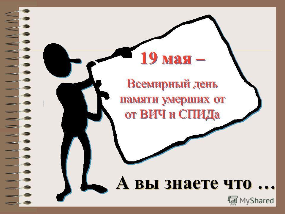 19 мая – Всемирный день памяти умерших от от ВИЧ и СПИДа 19 мая – Всемирный день памяти умерших от от ВИЧ и СПИДа А вы знаете что …