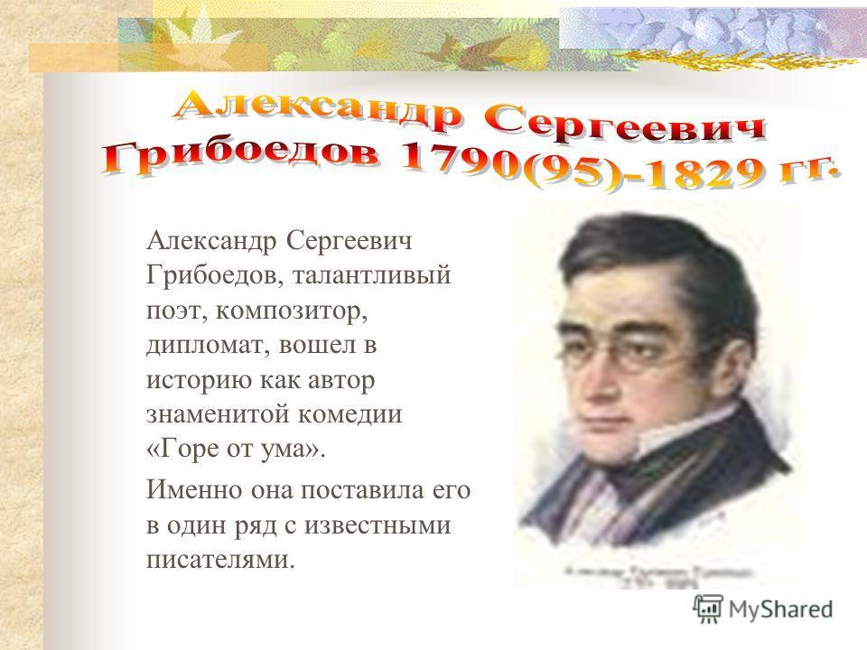 Александр Сергеевич Грибоедов, талантливый поэт, композитор, дипломат, вошел в историю как автор знаменитой комедии «Горе от ума». Именно она поставила его в один ряд с известными писателями.