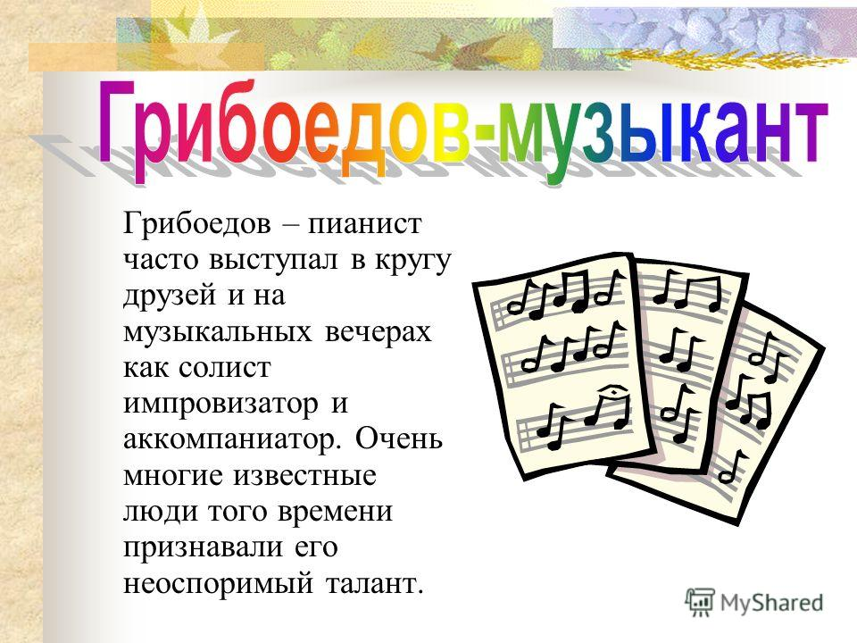 Грибоедов – пианист часто выступал в кругу друзей и на музыкальных вечерах как солист импровизатор и аккомпаниатор. Очень многие известные люди того времени признавали его неоспоримый талант.