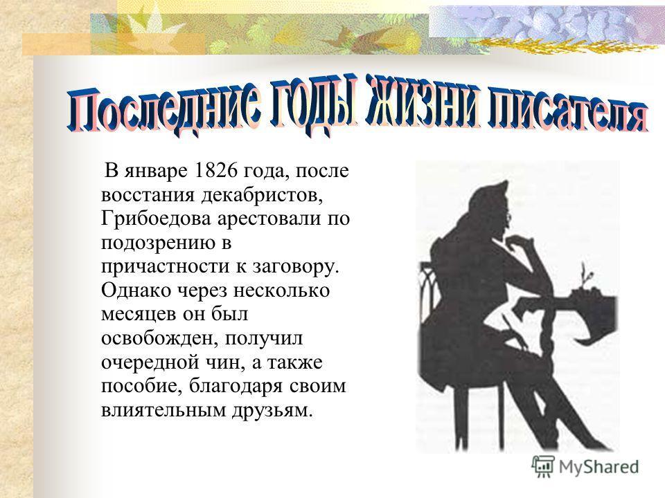 В январе 1826 года, после восстания декабристов, Грибоедова арестовали по подозрению в причастности к заговору. Однако через несколько месяцев он был освобожден, получил очередной чин, а также пособие, благодаря своим влиятельным друзьям.