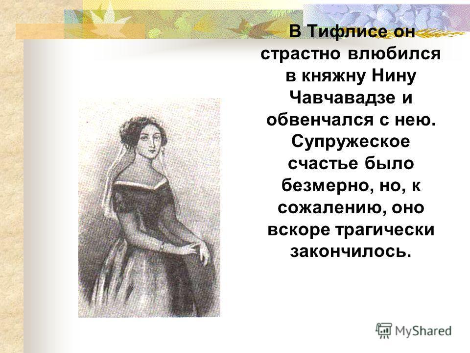В Тифлисе он страстно влюбился в княжну Нину Чавчавадзе и обвенчался с нею. Супружеское счастье было безмерно, но, к сожалению, оно вскоре трагически закончилось.