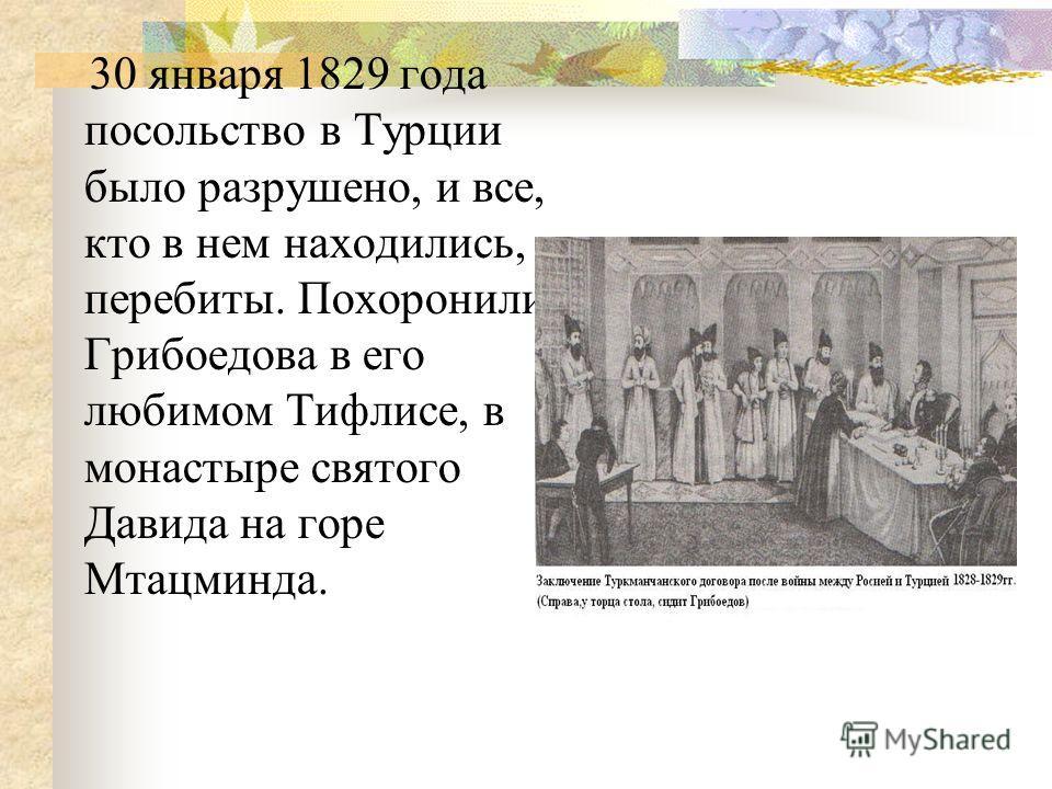 30 января 1829 года посольство в Турции было разрушено, и все, кто в нем находились, перебиты. Похоронили Грибоедова в его любимом Тифлисе, в монастыре святого Давида на горе Мтацминда.