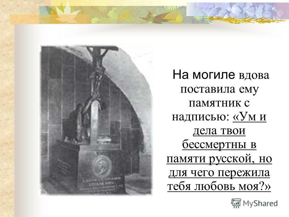 На могиле вдова поставила ему памятник с надписью: «Ум и дела твои бессмертны в памяти русской, но для чего пережила тебя любовь моя?»