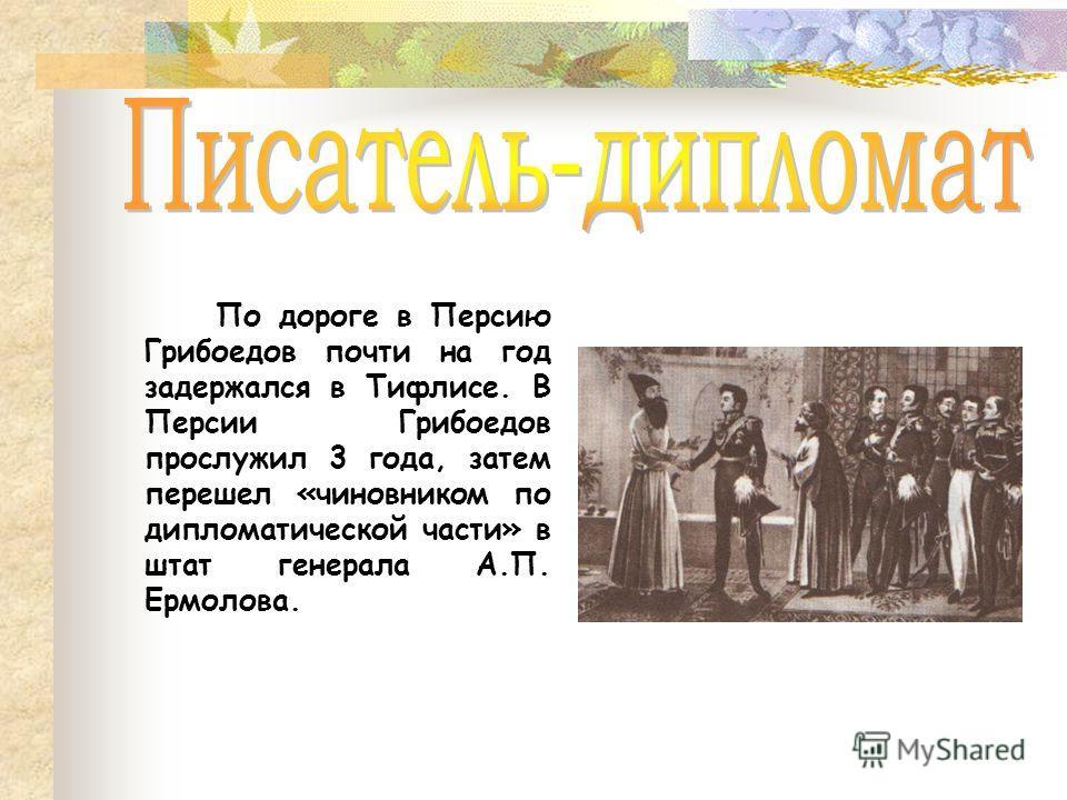 По дороге в Персию Грибоедов почти на год задержался в Тифлисе. В Персии Грибоедов прослужил 3 года, затем перешел «чиновником по дипломатической части» в штат генерала А.П. Ермолова.